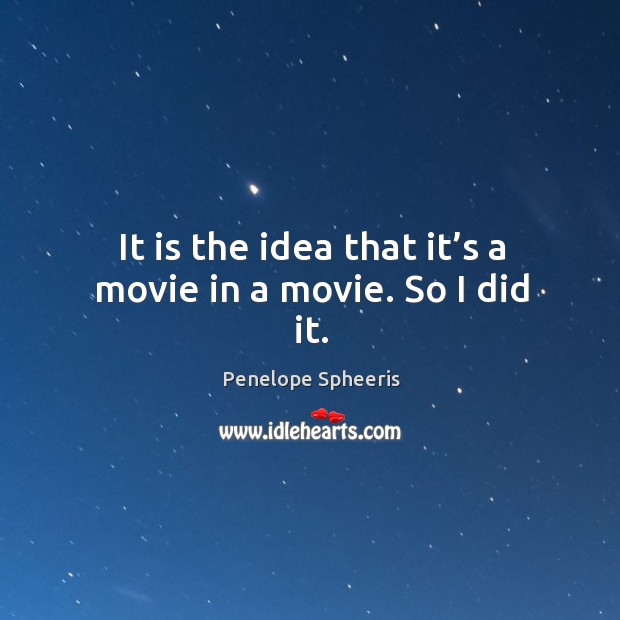 It is the idea that it's a movie in a movie. So I did it. Penelope Spheeris Picture Quote