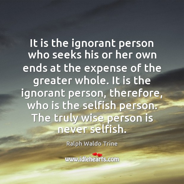 Image, It is the ignorant person who seeks his or her own ends