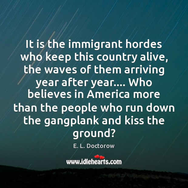 It is the immigrant hordes who keep this country alive, the waves E. L. Doctorow Picture Quote