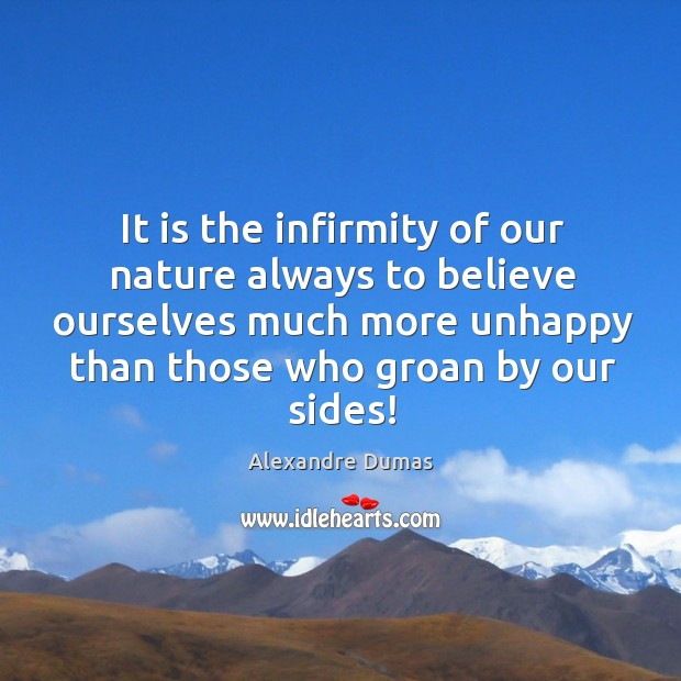 Image, It is the infirmity of our nature always to believe ourselves much