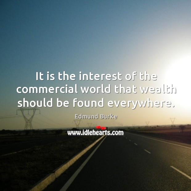 Image, It is the interest of the commercial world that wealth should be found everywhere.
