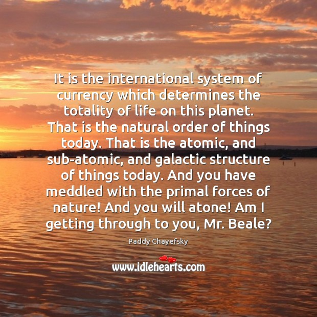It is the international system of currency which determines the totality of Paddy Chayefsky Picture Quote