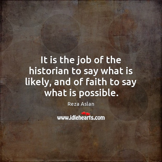 It is the job of the historian to say what is likely, Reza Aslan Picture Quote