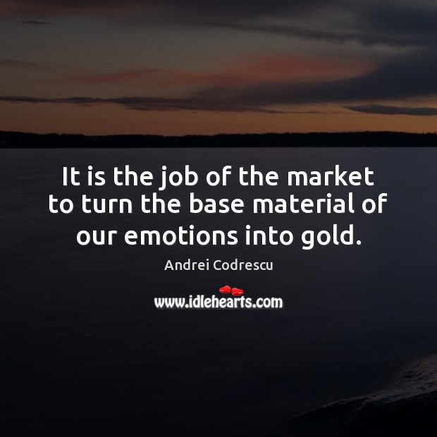 Image, It is the job of the market to turn the base material of our emotions into gold.