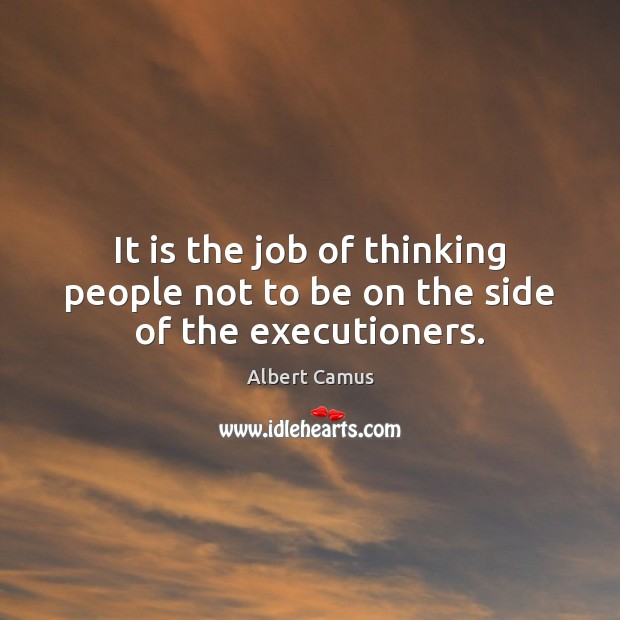 It is the job of thinking people not to be on the side of the executioners. Image