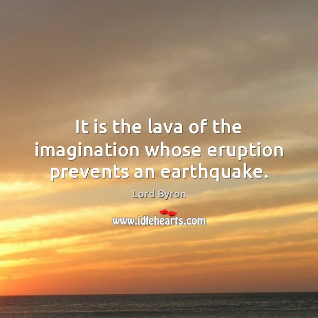 It is the lava of the imagination whose eruption prevents an earthquake. Image