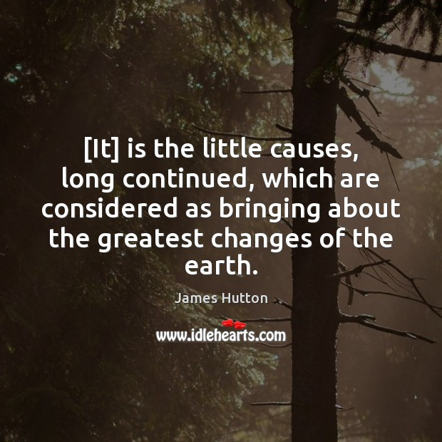 [It] is the little causes, long continued, which are considered as bringing James Hutton Picture Quote
