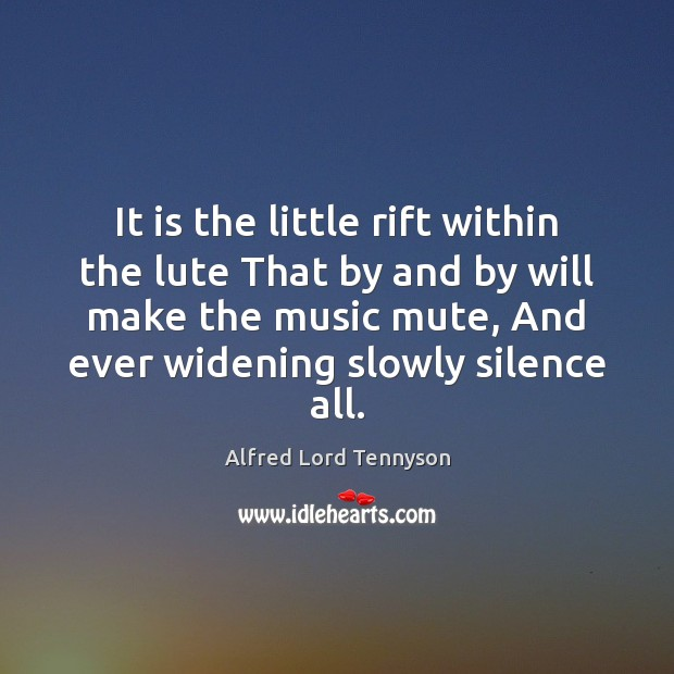 It is the little rift within the lute That by and by Alfred Lord Tennyson Picture Quote