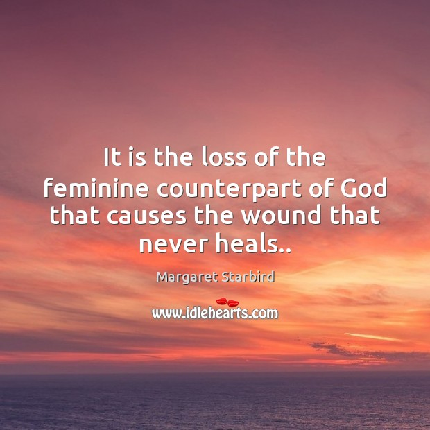 It is the loss of the feminine counterpart of God that causes the wound that never heals.. Image