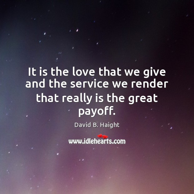 It is the love that we give and the service we render that really is the great payoff. Image