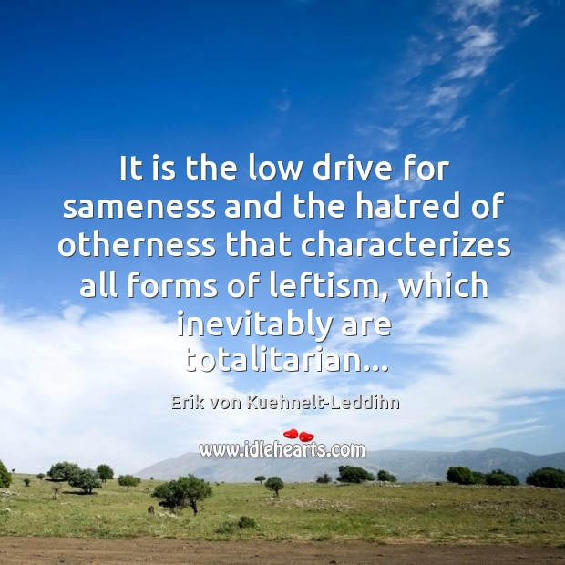 It is the low drive for sameness and the hatred of otherness Image