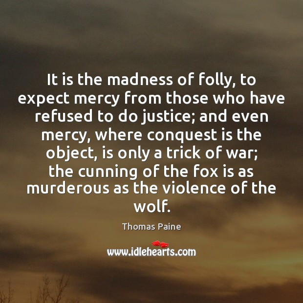 It is the madness of folly, to expect mercy from those who Thomas Paine Picture Quote