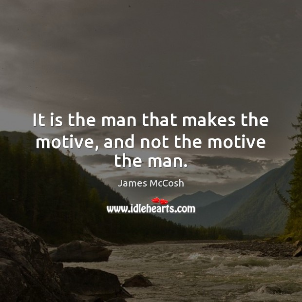 It is the man that makes the motive, and not the motive the man. Image