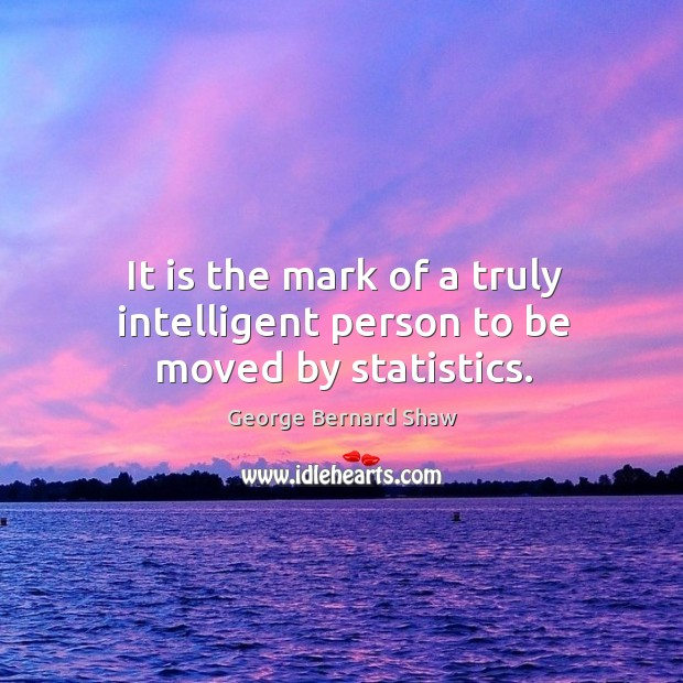 It is the mark of a truly intelligent person to be moved by statistics. Image