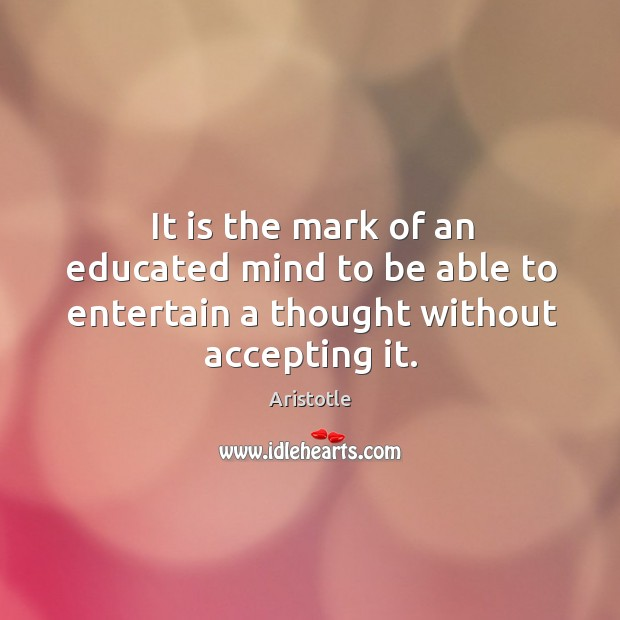 Image, It is the mark of an educated mind to be able to entertain a thought without accepting it.