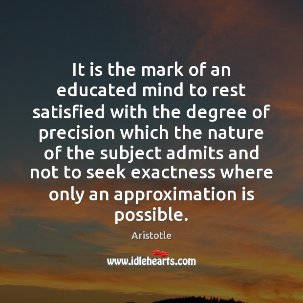 Image, It is the mark of an educated mind to rest satisfied with