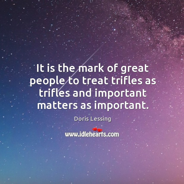 It is the mark of great people to treat trifles as trifles and important matters as important. Doris Lessing Picture Quote