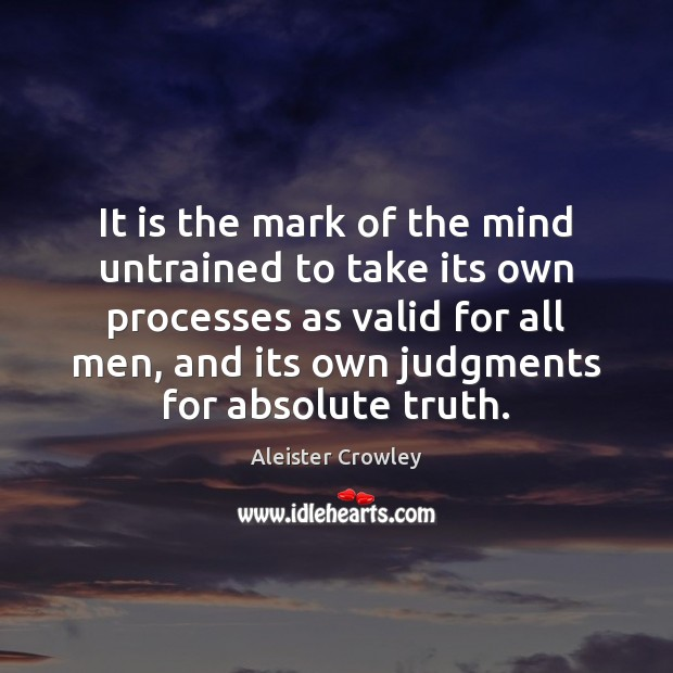 It is the mark of the mind untrained to take its own Aleister Crowley Picture Quote