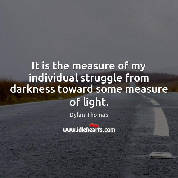 It is the measure of my individual struggle from darkness toward some measure of light. Image