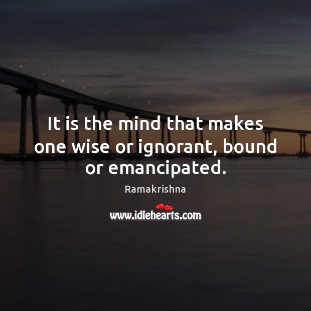 Image, It is the mind that makes one wise or ignorant, bound or emancipated.