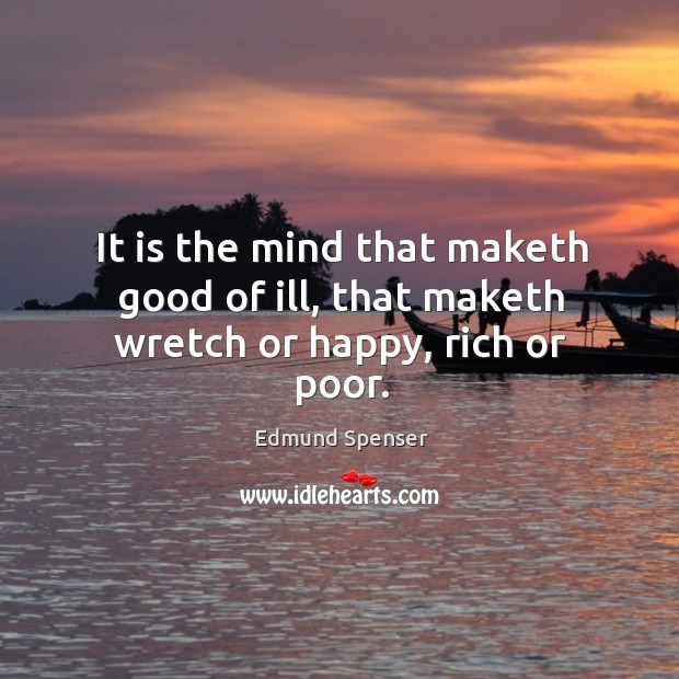 It is the mind that maketh good of ill, that maketh wretch or happy, rich or poor. Image