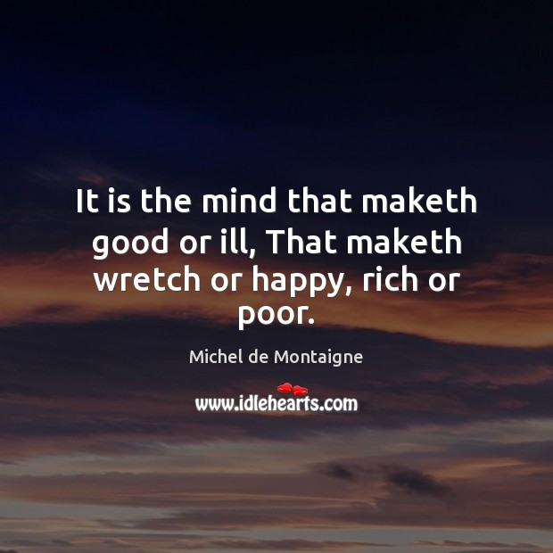 It is the mind that maketh good or ill, That maketh wretch or happy, rich or poor. Image