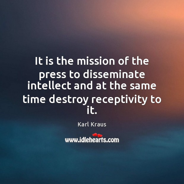 It is the mission of the press to disseminate intellect and at Karl Kraus Picture Quote