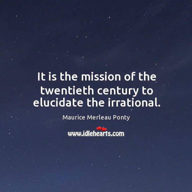 It is the mission of the twentieth century to elucidate the irrational. Image