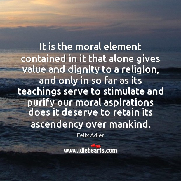 It is the moral element contained in it that alone gives value Felix Adler Picture Quote