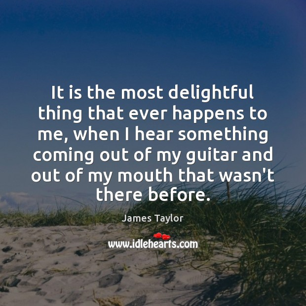 It is the most delightful thing that ever happens to me, when James Taylor Picture Quote