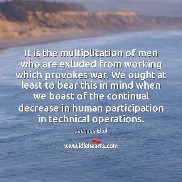 It is the multiplication of men who are exluded from working which Jacques Ellul Picture Quote