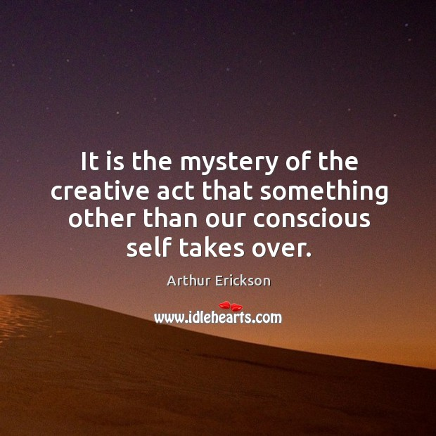 It is the mystery of the creative act that something other than our conscious self takes over. Image