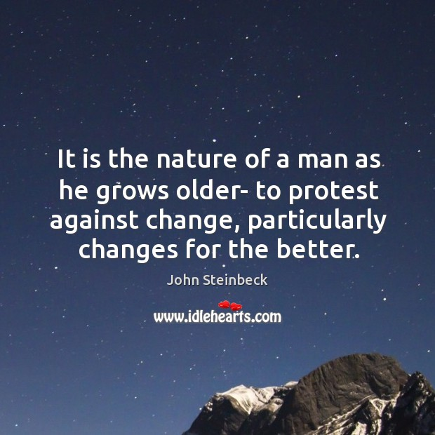 It is the nature of a man as he grows older- to protest against change, particularly changes for the better. Image