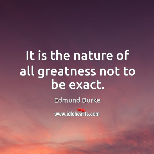 It is the nature of all greatness not to be exact. Image