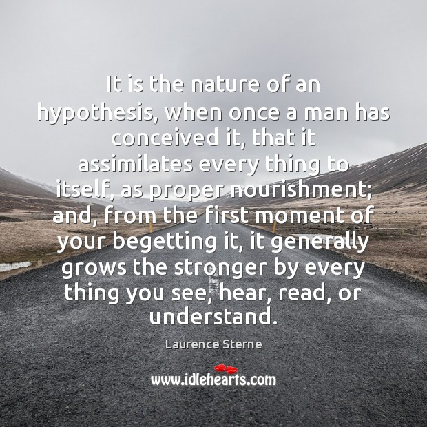 It is the nature of an hypothesis, when once a man has Laurence Sterne Picture Quote