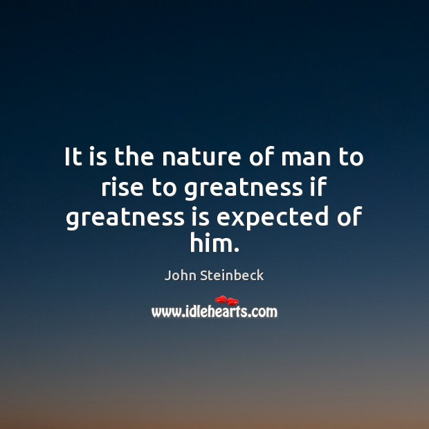 It is the nature of man to rise to greatness if greatness is expected of him. Image