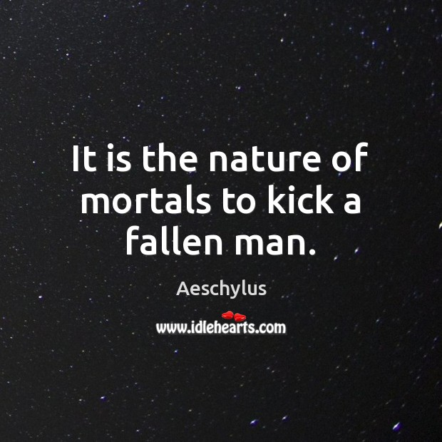 Image, It is the nature of mortals to kick a fallen man.