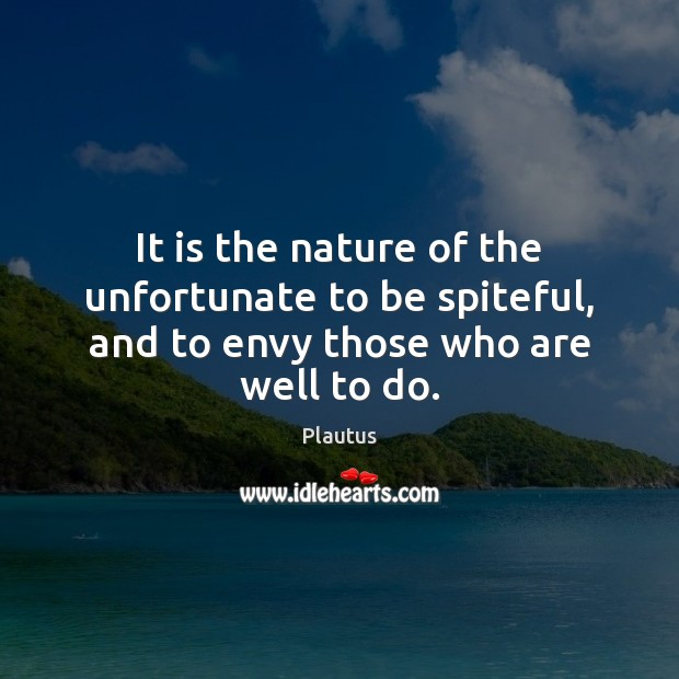 It is the nature of the unfortunate to be spiteful, and to envy those who are well to do. Plautus Picture Quote