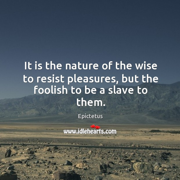 It is the nature of the wise to resist pleasures, but the foolish to be a slave to them. Image