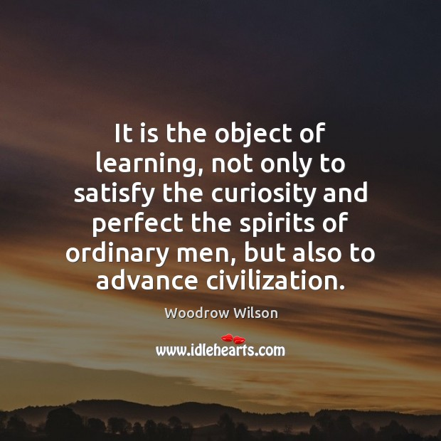 It is the object of learning, not only to satisfy the curiosity Woodrow Wilson Picture Quote