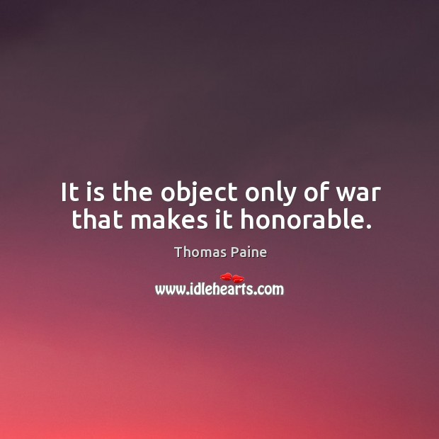 It is the object only of war that makes it honorable. Image