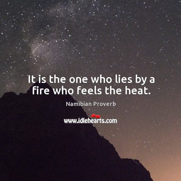 It is the one who lies by a fire who feels the heat. Namibian Proverbs Image