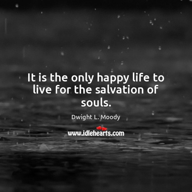 It is the only happy life to live for the salvation of souls. Image