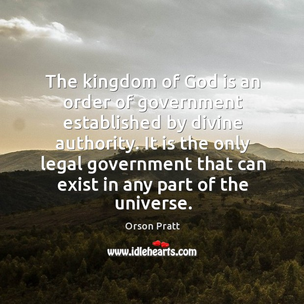 It is the only legal government that can exist in any part of the universe. Orson Pratt Picture Quote