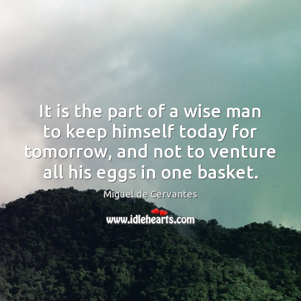 It is the part of a wise man to keep himself today Miguel de Cervantes Picture Quote