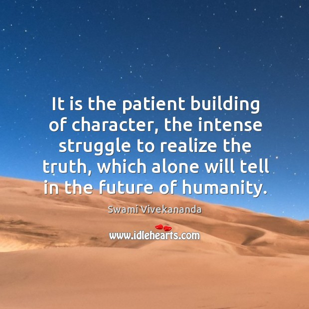 It is the patient building of character, the intense struggle to realize Image