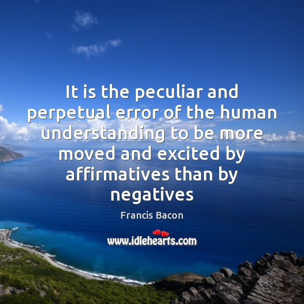 It is the peculiar and perpetual error of the human understanding to Francis Bacon Picture Quote