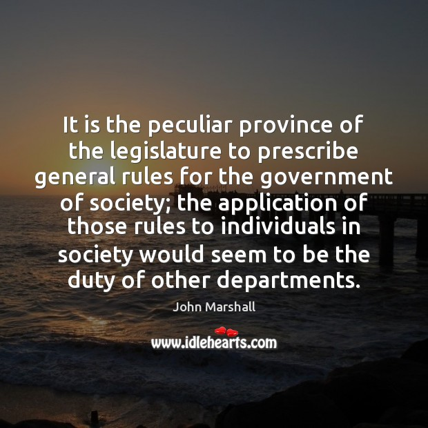 It is the peculiar province of the legislature to prescribe general rules John Marshall Picture Quote