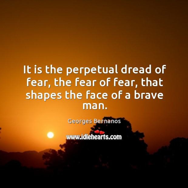 It is the perpetual dread of fear, the fear of fear, that shapes the face of a brave man. Georges Bernanos Picture Quote