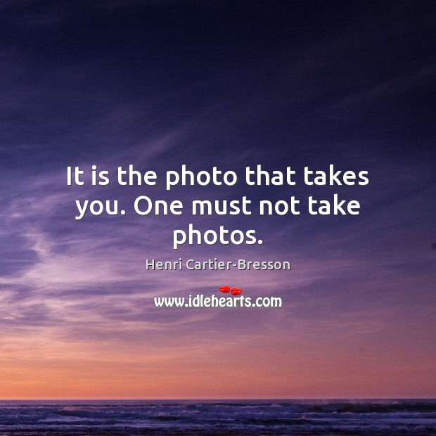 It is the photo that takes you. One must not take photos. Henri Cartier-Bresson Picture Quote